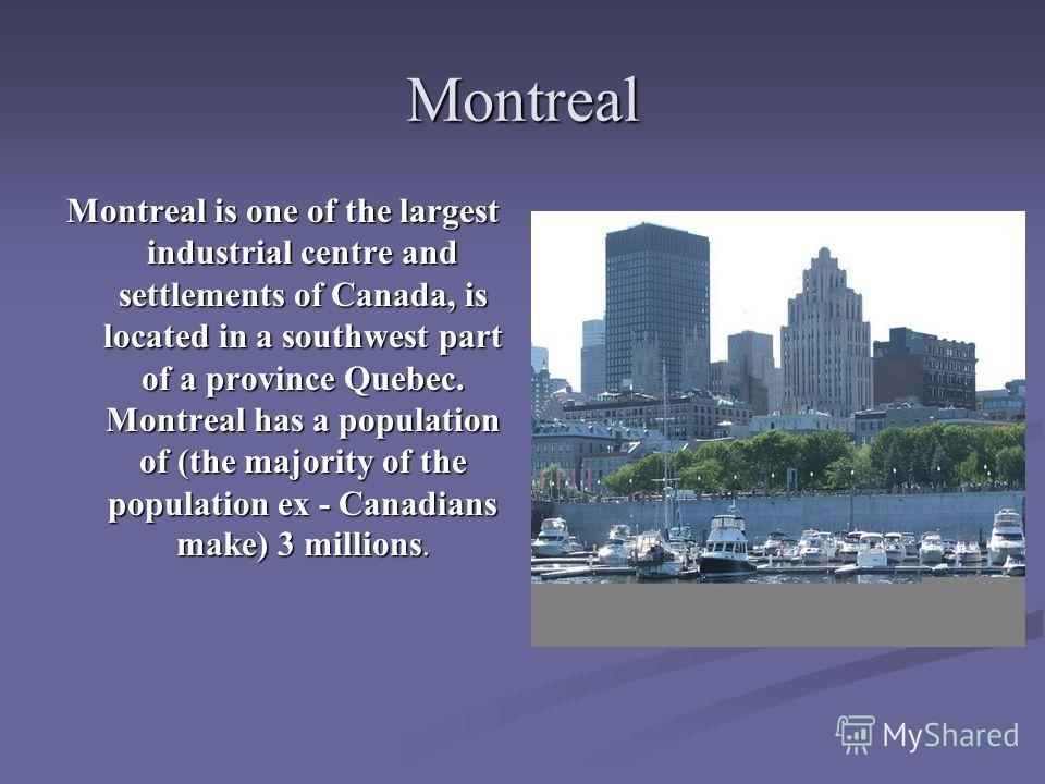 Montreal Montreal is one of the largest industrial centre and settlements of Canada, is located in a southwest part of a province Quebec. Montreal has a population of (the majority of the population ex - Canadians make) 3 millions.