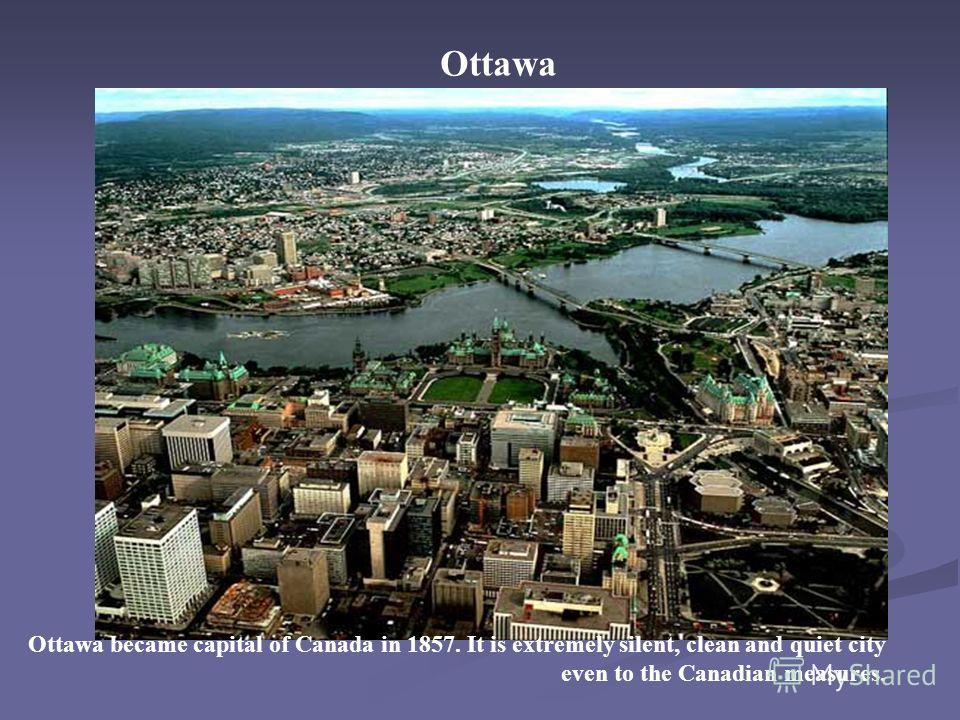 Ottawa Ottawa became capital of Canada in 1857. It is extremely silent, clean and quiet city even to the Canadian measures.