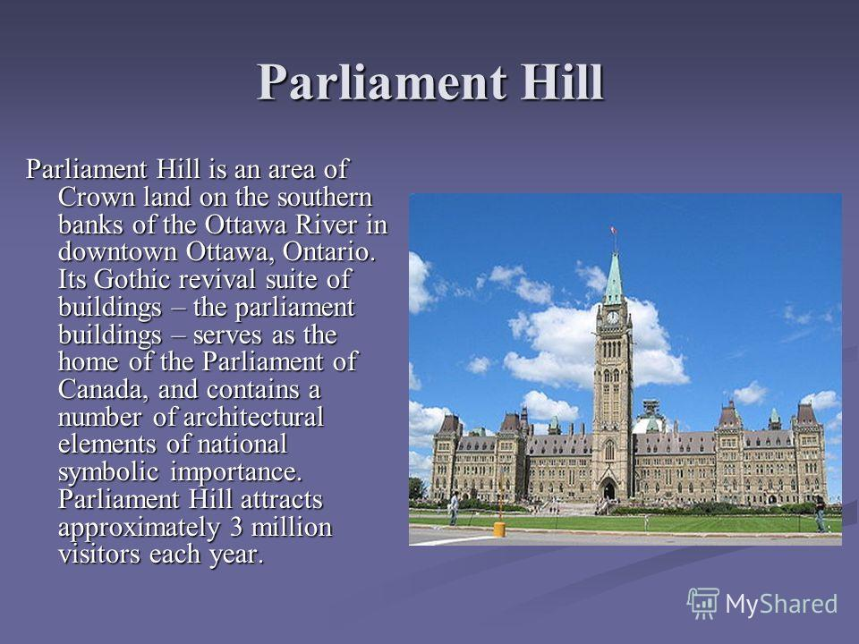 Parliament Hill Parliament Hill is an area of Crown land on the southern banks of the Ottawa River in downtown Ottawa, Ontario. Its Gothic revival suite of buildings – the parliament buildings – serves as the home of the Parliament of Canada, and con
