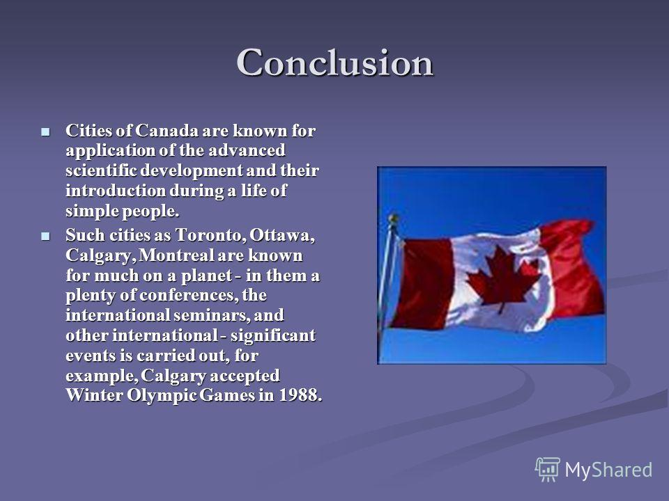 Conclusion Cities of Canada are known for application of the advanced scientific development and their introduction during a life of simple people. Cities of Canada are known for application of the advanced scientific development and their introducti