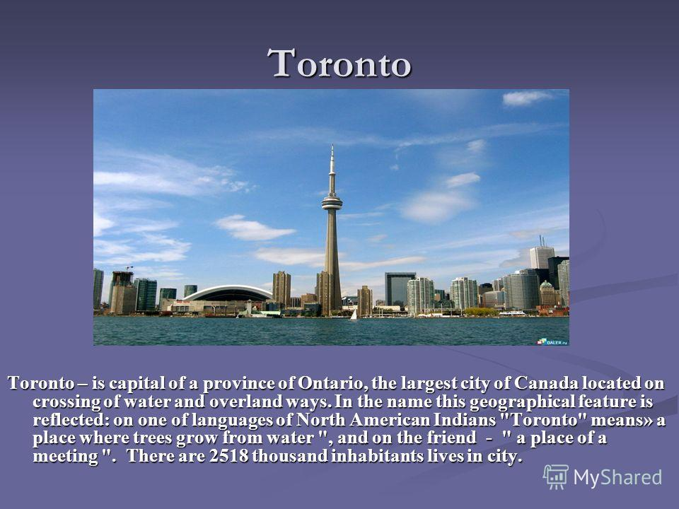 Toronto Toronto – is capital of a province of Ontario, the largest city of Canada located on crossing of water and overland ways. In the name this geographical feature is reflected: on one of languages of North American Indians