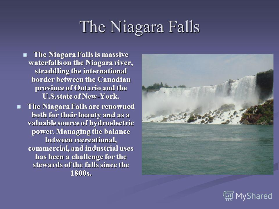 The Niagara Falls The Niagara Falls is massive waterfalls on the Niagara river, straddling the international border between the Canadian province of Ontario and the U.S.state of New-York. The Niagara Falls is massive waterfalls on the Niagara river,