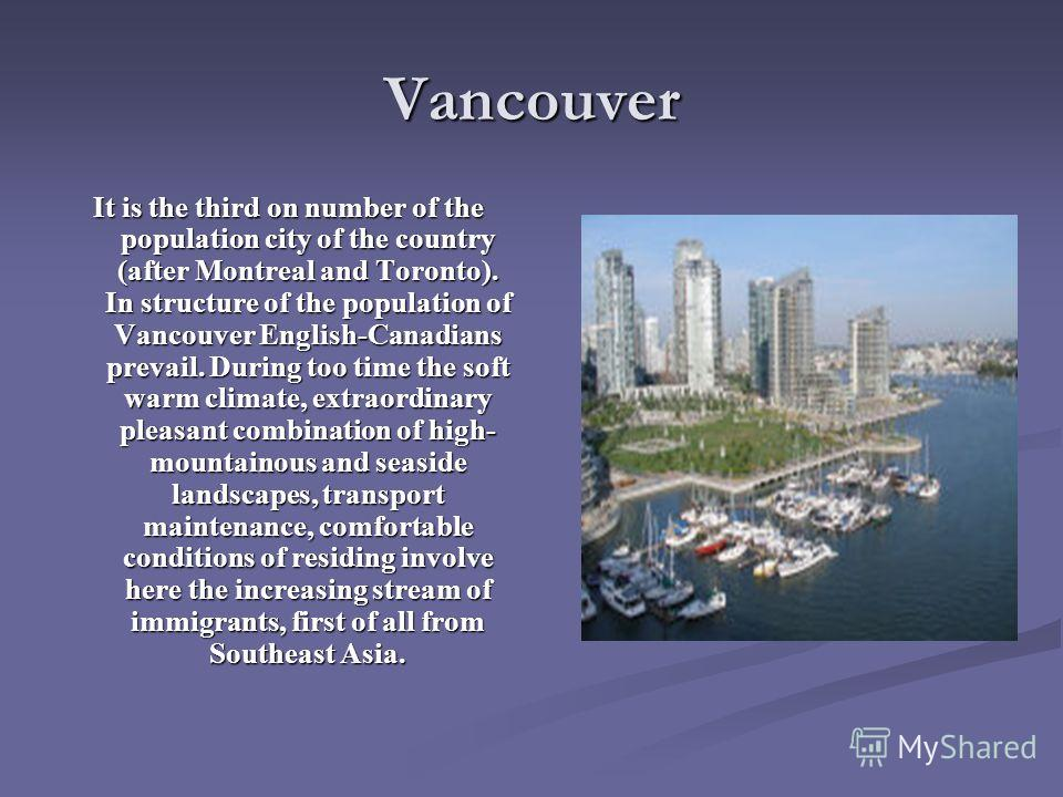 Vancouver It is the third on number of the population city of the country (after Montreal and Toronto). In structure of the population of Vancouver English-Canadians prevail. During too time the soft warm climate, extraordinary pleasant combination o