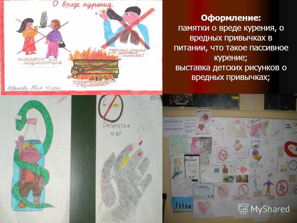 Оформление: памятки о вреде курения, о вредных привычках в питании, что такое пассивное курение; выставка детских рисунков о вредных привычках;