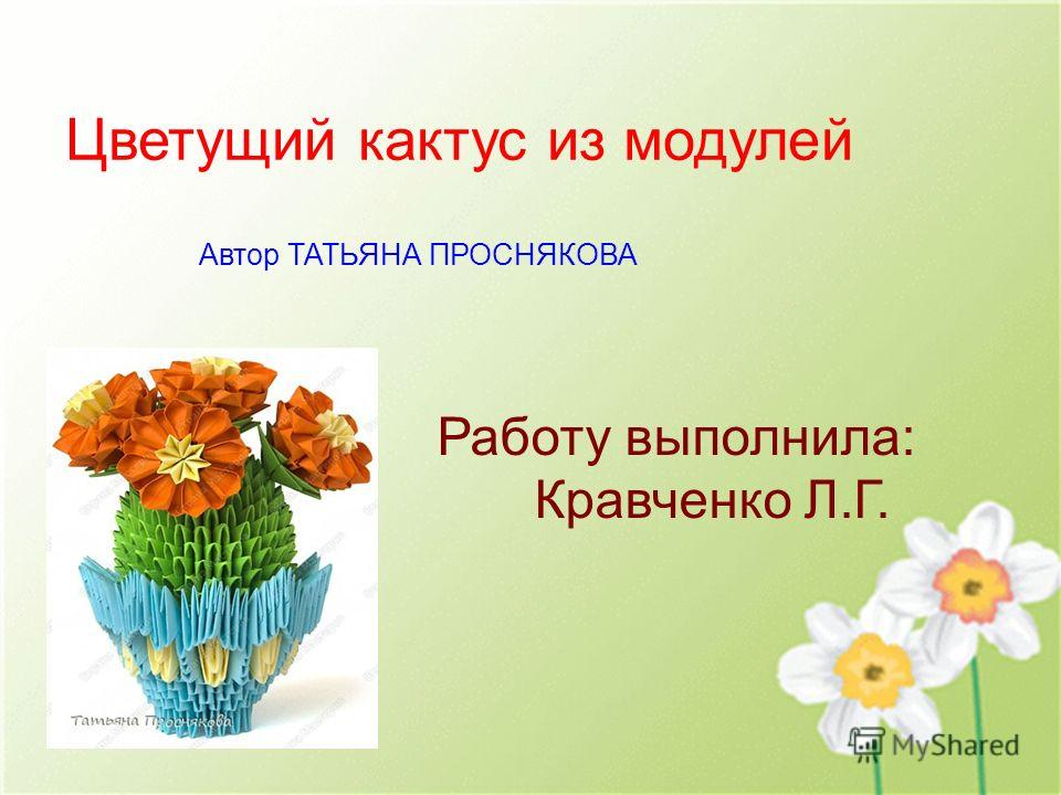 Цветущий кактус из модулей Автор ТАТЬЯНА ПРОСНЯКОВА Работу выполнила: Кравченко Л.Г.
