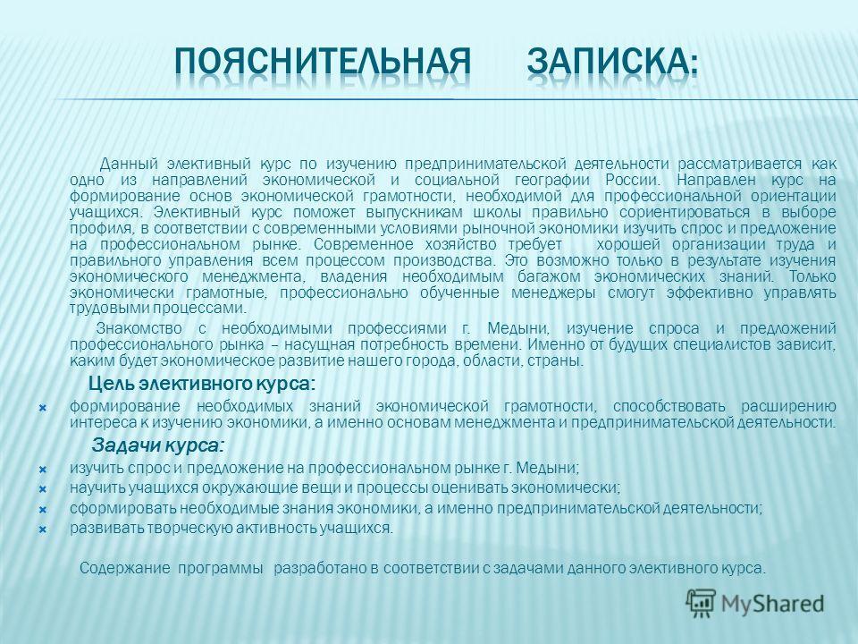 Данный элективный курс по изучению предпринимательской деятельности рассматривается как одно из направлений экономической и социальной географии России. Направлен курс на формирование основ экономической грамотности, необходимой для профессиональной