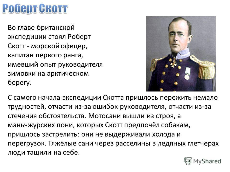 Во главе британской экспедиции стоял Роберт Скотт - морской офицер, капитан первого ранга, имевший опыт руководителя зимовки на арктическом берегу. С самого начала экспедиции Скотта пришлось пережить немало трудностей, отчасти из-за ошибок руководите