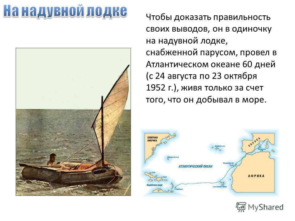 Чтобы доказать правильность своих выводов, он в одиночку на надувной лодке, снабженной парусом, провел в Атлантическом океане 60 дней (с 24 августа по 23 октября 1952 г.), живя только за счет того, что он добывал в море.