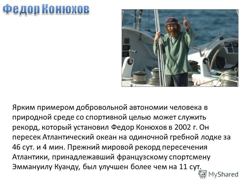 Ярким примером добровольной автономии человека в природной среде со спортивной целью может служить рекорд, который установил Федор Конюхов в 2002 г. Он пересек Атлантический океан на одиночной гребной лодке за 46 сут. и 4 мин. Прежний мировой рекорд