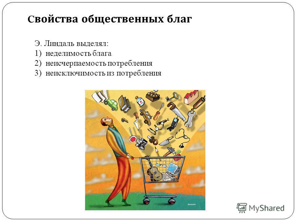 C войства общественных благ Э. Линдаль выделял: 1)неделимость блага 2)неисчерпаемость потребления 3)неисключимость из потребления