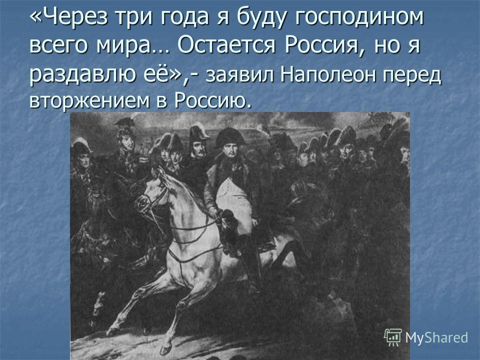 «Через три года я буду господиномвсего мира… Остается Россия, но я раздавлю её»,- заявил Наполеон перед вторжением в Россию.