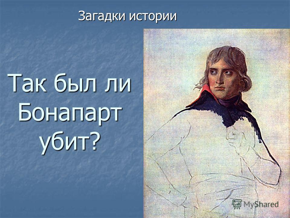 Так был ли Бонапарт убит? Загадки истории
