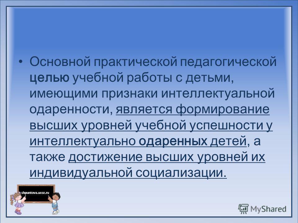 shpuntova.ucoz.ru Основной практической педагогической целью учебной работы с детьми, имеющими признаки интеллектуальной одаренности, является формирование высших уровней учебной успешности у интеллектуально одаренных детей, а также достижение высши
