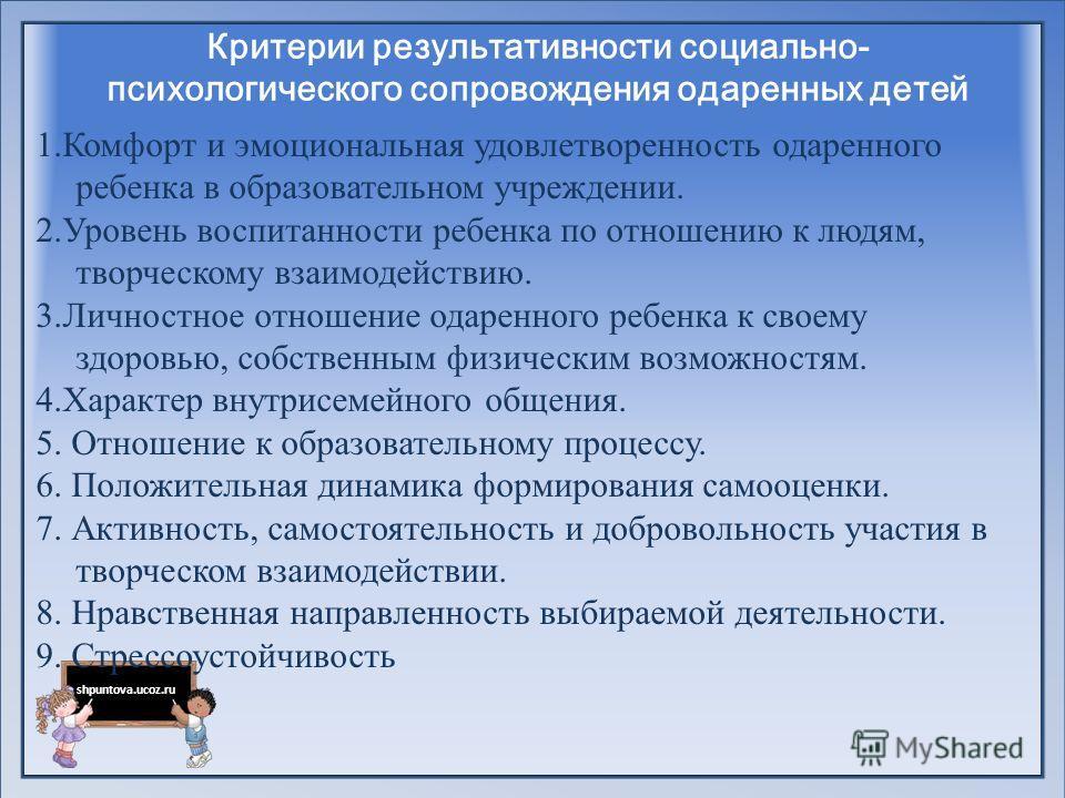 shpuntova.ucoz.ru Критерии результативности социально- психологического сопровождения одаренных детей 1.Комфорт и эмоциональная удовлетворенность одаренного ребенка в образовательном учреждении. 2.Уровень воспитанности ребенка по отношению к людям, т