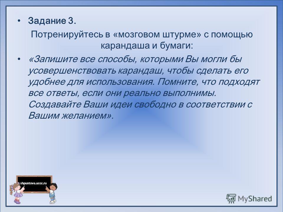 shpuntova.ucoz.ru Задание 3. Потренируйтесь в «мозговом штурме» с помощью карандаша и бумаги: «Запишите все способы, которыми Вы могли бы усовершенствовать карандаш, чтобы сделать его удобнее для использования. Помните, что подходят все ответы, если