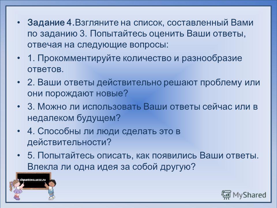 shpuntova.ucoz.ru Задание 4.Взгляните на список, составленный Вами по заданию 3. Попытайтесь оценить Ваши ответы, отвечая на следующие вопросы: 1. Прокомментируйте количество и разнообразие ответов. 2. Ваши ответы действительно решают проблему или он