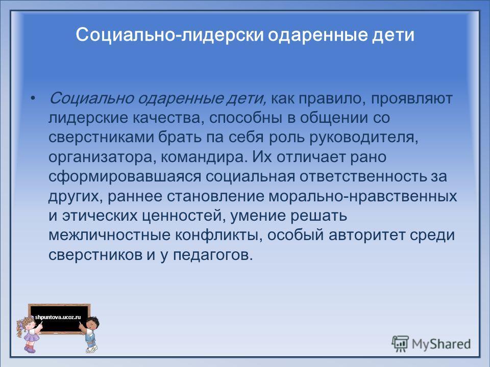 shpuntova.ucoz.ru Социально-лидерски одаренные дети Социально одаренные дети, как правило, проявляют лидерские качества, способны в общении со сверстниками брать па себя роль руководителя, организатора, командира. Их отличает рано сформировавшаяся с