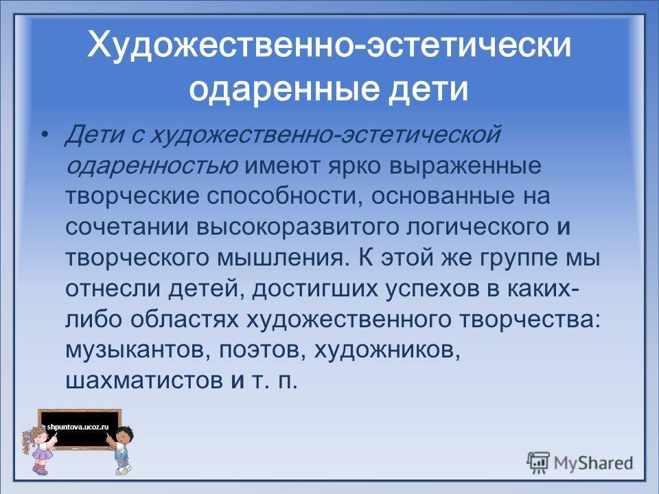 shpuntova.ucoz.ru Художественно-эстетически одаренные дети Дети с художественно-эстетической одаренностью имеют ярко выраженные творческие способности, основанные на сочетании высокоразвитого логического и творческого мышления. К этой же группе мы от