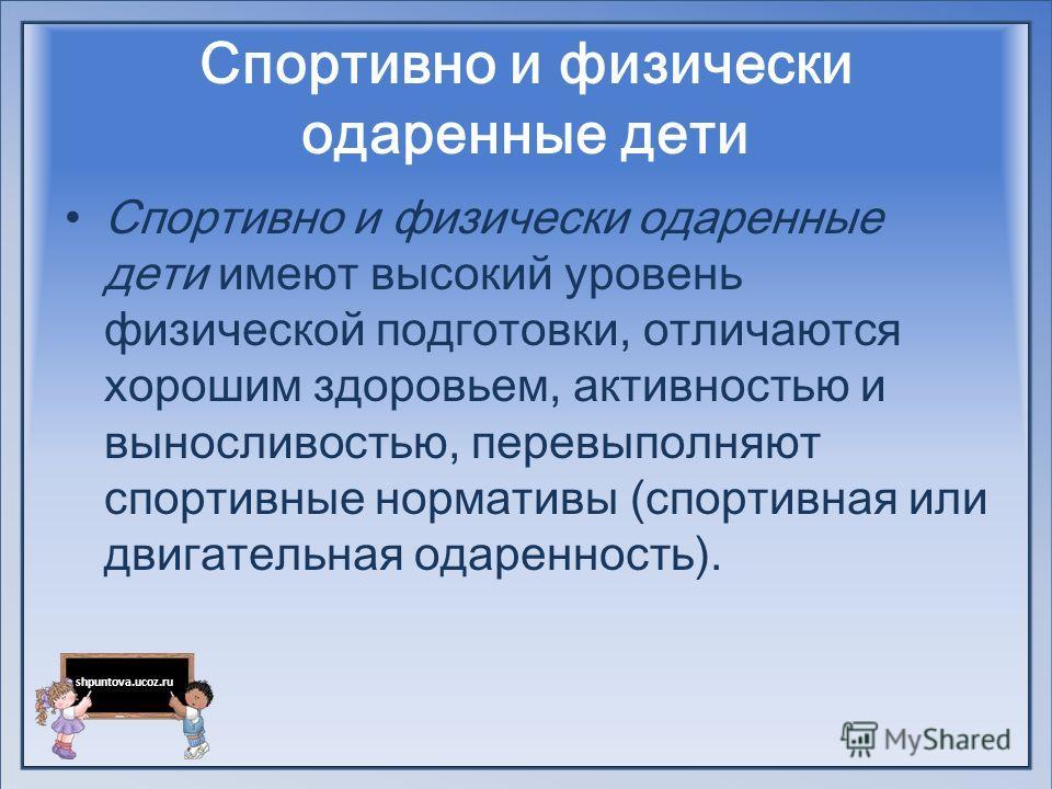 shpuntova.ucoz.ru Спортивно и физически одаренные дети Спортивно и физически одаренные дети имеют высокий уровень физической подготовки, отличаются хорошим здоровьем, активностью и выносливостью, перевыполняют спортивные нормативы (спортивная или дви