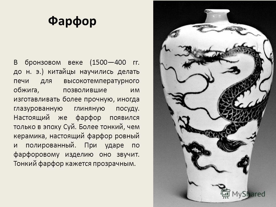 В бронзовом веке (1500400 гг. до н. э.) китайцы научились делать печи для высокотемпературного обжига, позволившие им изготавливать более прочную, иногда глазурованную глиняную посуду. Настоящий же фарфор появился только в эпоху Суй. Более тонкий, че