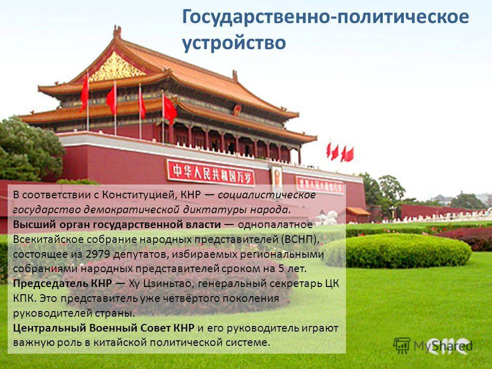 В соответствии с Конституцией, КНР социалистическое государство демократической диктатуры народа. Высший орган государственной власти однопалатное Всекитайское собрание народных представителей (ВСНП), состоящее из 2979 депутатов, избираемых региональ