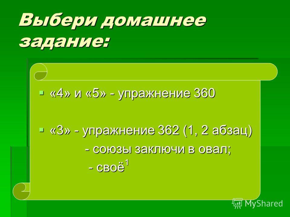 Выбери домашнее задание: «4» и «5» - упражнение 360 «4» и «5» - упражнение 360 «3» - упражнение 362 (1, 2 абзац) «3» - упражнение 362 (1, 2 абзац) - союзы заключи в овал; - своё 1 - своё 1