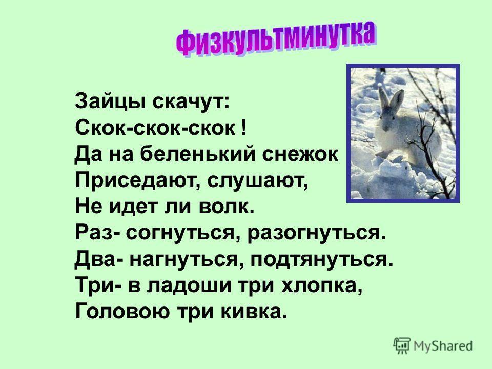 Зайцы скачут: Скок-скок-скок ! Да на беленький снежок Приседают, слушают, Не идет ли волк. Раз- согнуться, разогнуться. Два- нагнуться, подтянуться. Три- в ладоши три хлопка, Головою три кивка.