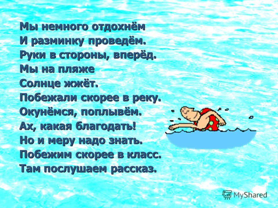 Мы немного отдохнём И разминку проведём. Руки в стороны, вперёд. Мы на пляже Солнце жжёт. Побежали скорее в реку. Окунёмся, поплывём. Ах, какая благодать! Но и меру надо знать. Побежим скорее в класс. Там послушаем рассказ.