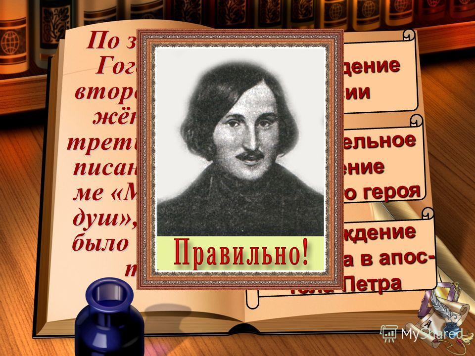 По замыслу Гоголя, во втором, сож- жённом, и третьем,нена- писанном то- ме «Мёртвых душ», должно было произой- ти… возрождениеРоссии окончательное падение падение главного героя главного героя перерождение Чичикова в апос- тола Петра