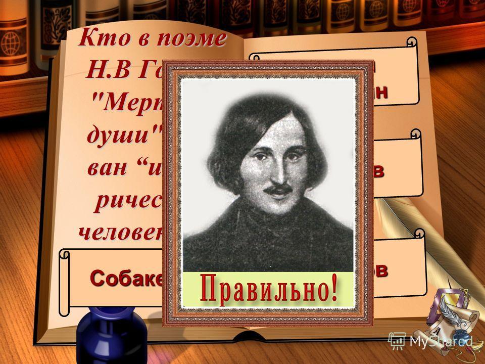 Кто в поэме Н.В Гоголя Мертвые души наз- ван исто- рическим человеком? Собакевич капитанКопейкин Ноздрёв Чичиков