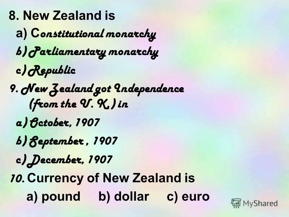 8. New Zealand is a) C onstitutional monarchy b) Parliamentary monarchy c) Republic 9. New Zealand got Independence (from the U. K.) in a) October, 1907 b) September, 1907 c) December, 1907 10. C urrency of New Zealand is a) pound b) dollar c) euro
