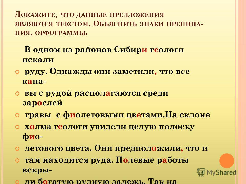 Д ОКАЖИТЕ, ЧТО ДАННЫЕ ПРЕДЛОЖЕНИЯ ЯВЛЯЮТСЯ ТЕКСТОМ. О БЪЯСНИТЬ ЗНАКИ ПРЕПИНА - НИЯ, ОРФОГРАММЫ. В одном из районов Сибири геологи искали руду. Однажды они заметили, что все кана- вы с рудой располагаются среди зарослей травы с фиолетовыми цветами.На