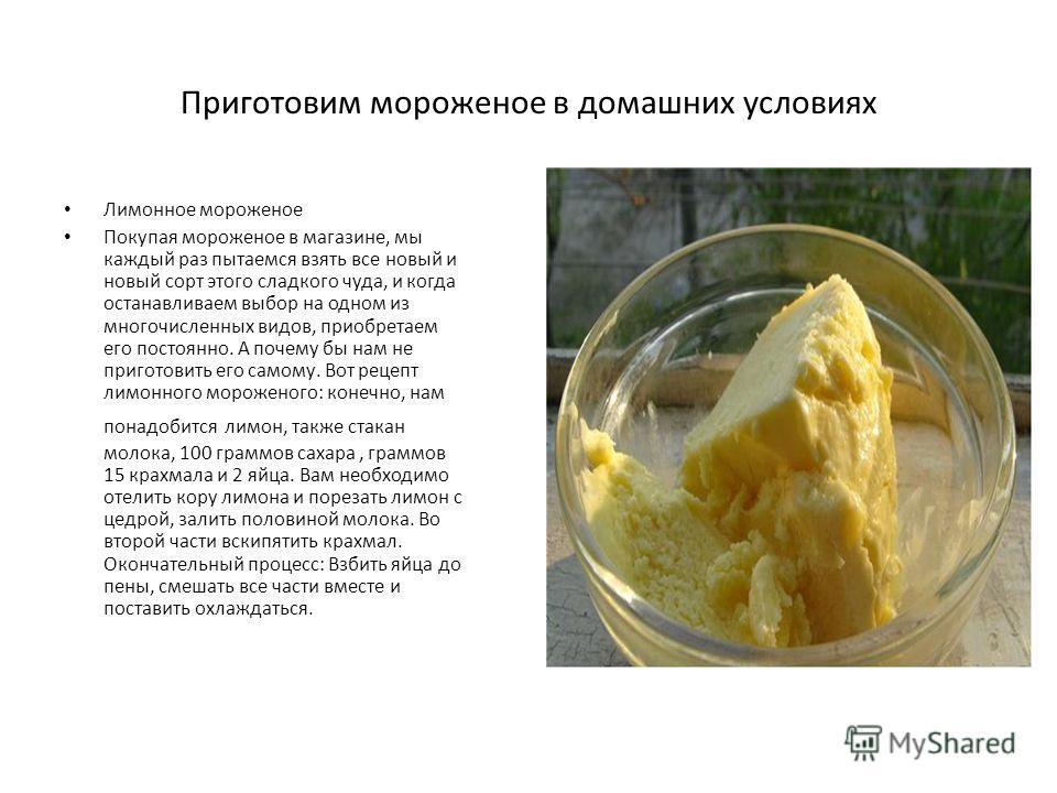 Приготовим мороженое в домашних условиях Лимонное мороженое Покупая мороженое в магазине, мы каждый раз пытаемся взять все новый и новый сорт этого сладкого чуда, и когда останавливаем выбор на одном из многочисленных видов, приобретаем его постоянно