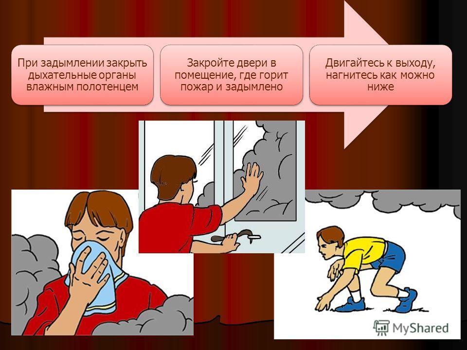 При задымлении закрыть дыхательные органы влажным полотенцем Закройте двери в помещение, где горит пожар и задымлено Двигайтесь к выходу, нагнитесь как можно ниже