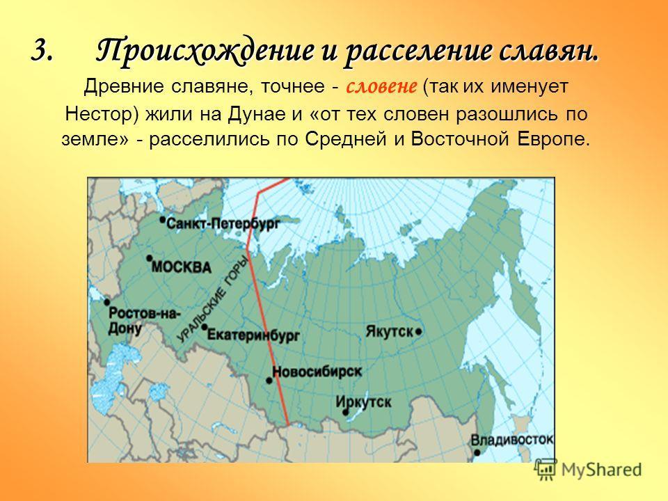 3.Происхождение и расселение славян. Древние славяне, точнее - словене (так их именует Нестор) жили на Дунае и «от тех словен разошлись по земле» - расселились по Средней и Восточной Европе.