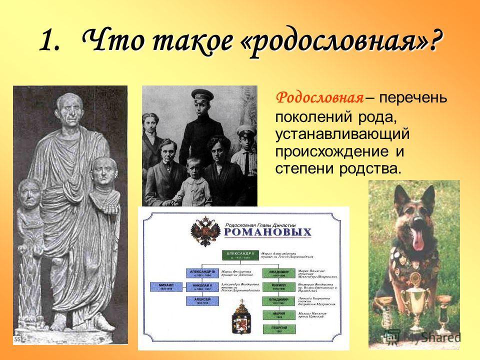 1.Что такое «родословная»? Родословная – перечень поколений рода, устанавливающий происхождение и степени родства.