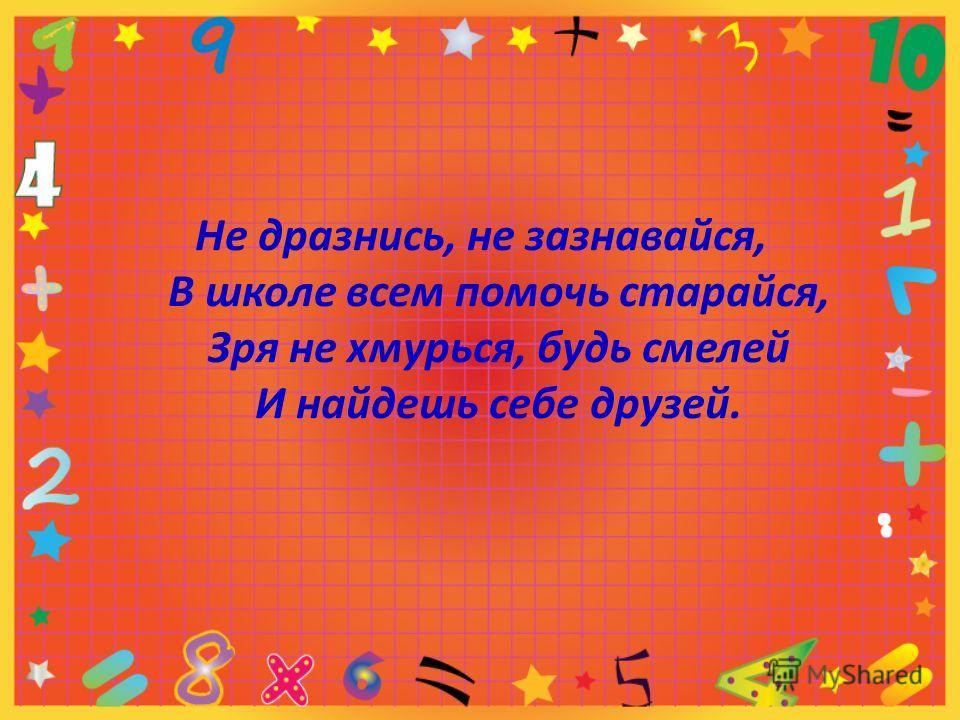 Не дразнись, не зазнавайся, В школе всем помочь старайся, Зря не хмурься, будь смелей И найдешь себе друзей.