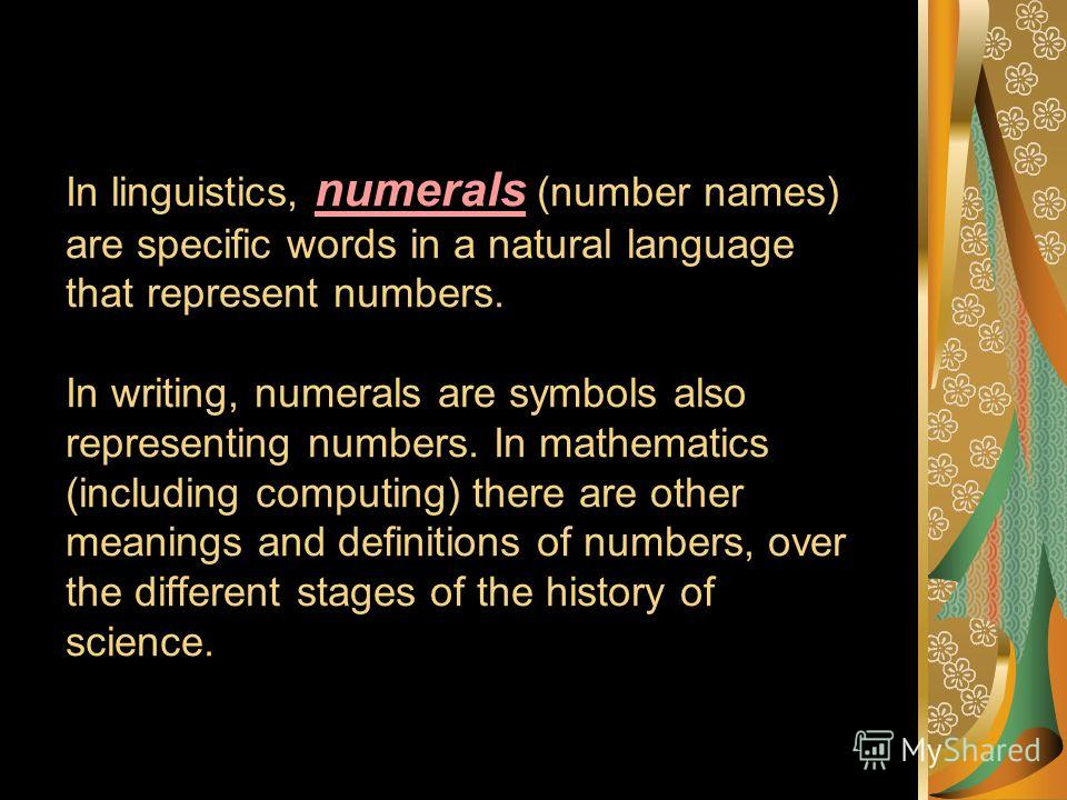 In linguistics, numerals (number names) are specific words in a natural language that represent numbers. In writing, numerals are symbols also representing numbers. In mathematics (including computing) there are other meanings and definitions of numb