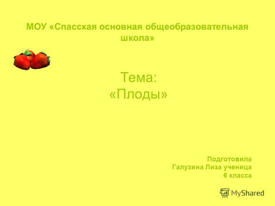 МОУ «Спасская основная общеобразовательная школа» Тема: «Плоды» Подготовила Галузина Лиза ученица 6 класса