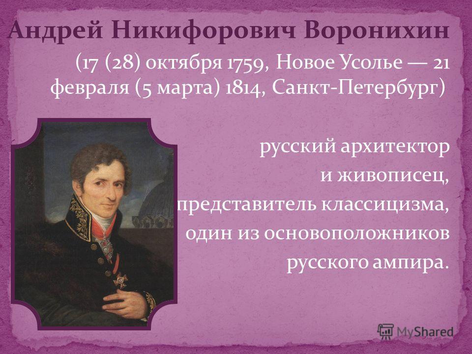 Андрей Никифорович Воронихин (17 (28) октября 1759, Новое Усолье 21 февраля (5 марта) 1814, Санкт-Петербург) русский архитектор и живописец, представитель классицизма, один из основоположников русского ампира.