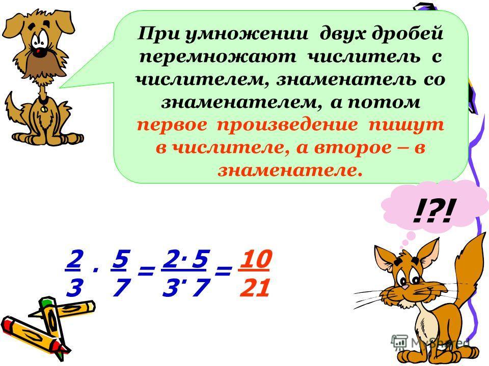 При умножении двух дробей перемножают числитель с числителем, знаменатель со знаменателем, а потом первое произведение пишут в числителе, а второе – в знаменателе. !?! 2323 10 21 5757. == 2 5 3 7..