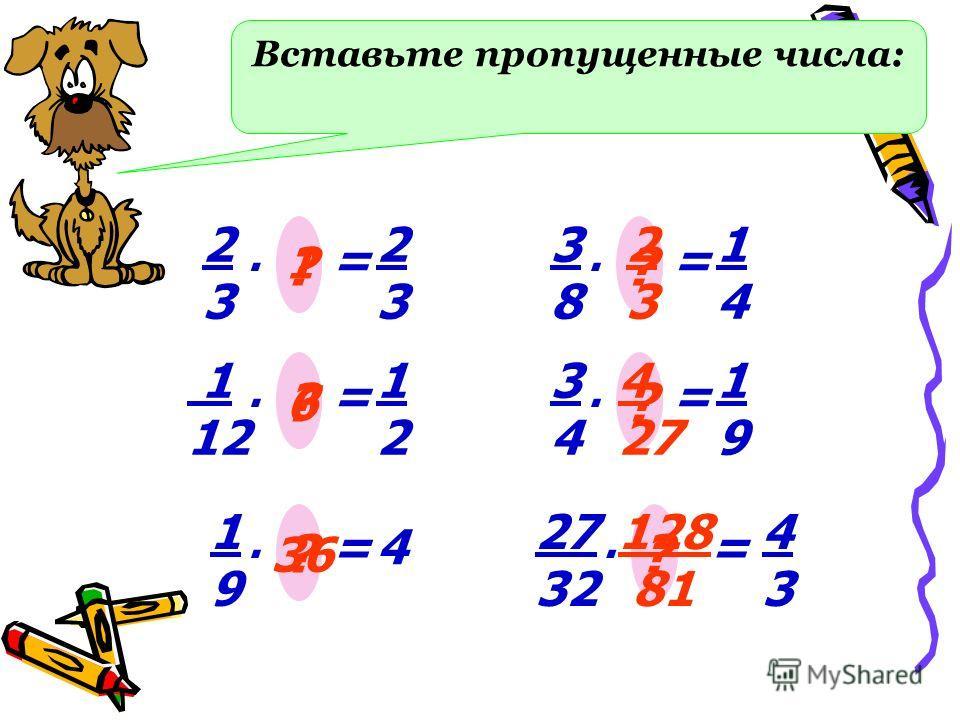 Вставьте пропущенные числа: 2323 =. ? 2323 1 1 12 =. ? 1212 6 1919 =. ? 4 36 3838 =. ? 1414 2 3 3434 =. ? 1919 4 27 27 32 =. ? 4343 128 81