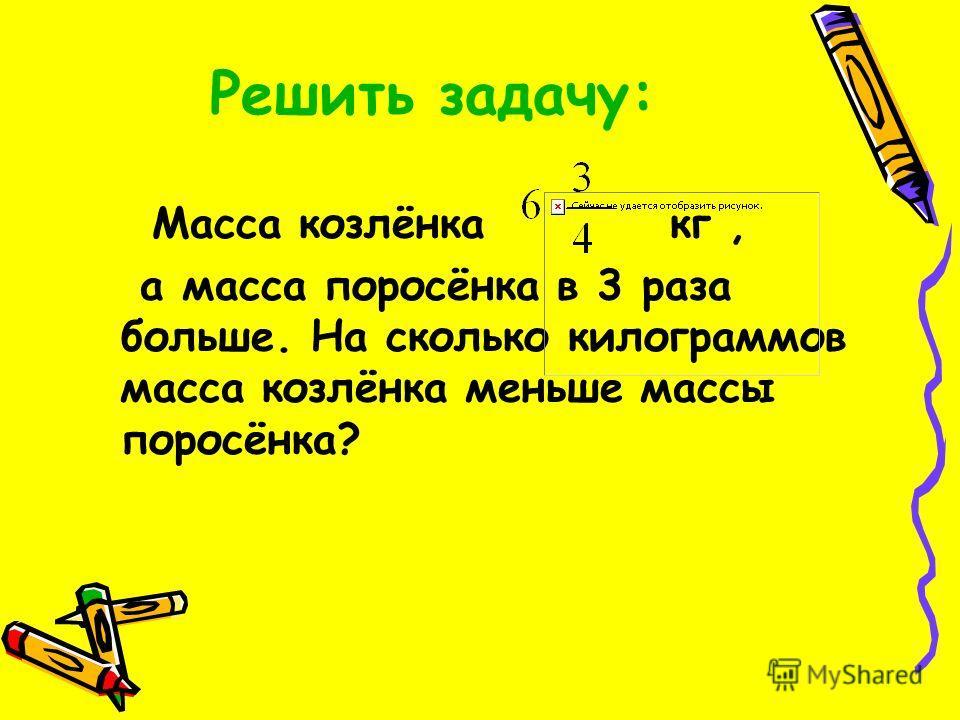 Решить задачу: Масса козлёнка кг, а масса поросёнка в 3 раза больше. На сколько килограммов масса козлёнка меньше массы поросёнка?