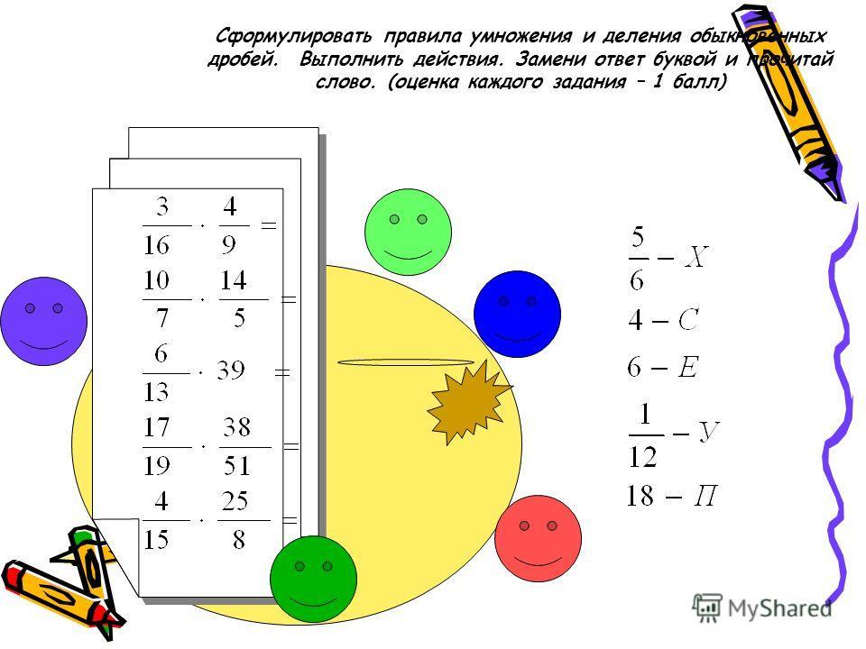 Сформулировать правила умножения и деления обыкновенных дробей. Выполнить действия. Замени ответ буквой и прочитай слово. (оценка каждого задания – 1 балл)