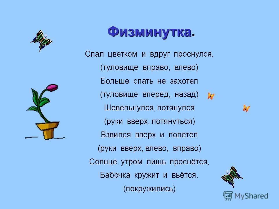 Спал цветком и вдруг проснулся. (туловище вправо, влево) Больше спать не захотел (туловище вперёд, назад) Шевельнулся, потянулся (руки вверх, потянуться) Взвился вверх и полетел (руки вверх, влево, вправо) Солнце утром лишь проснётся, Бабочка кружит