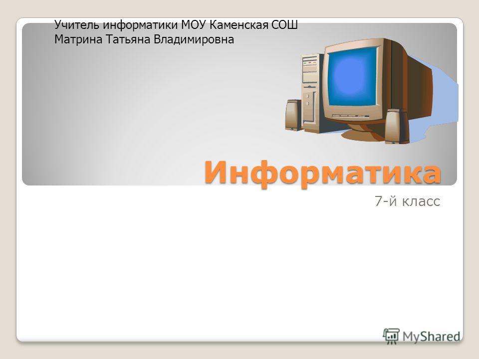 Информатика 7-й класс Учитель информатики МОУ Каменская СОШ Матрина Татьяна Владимировна
