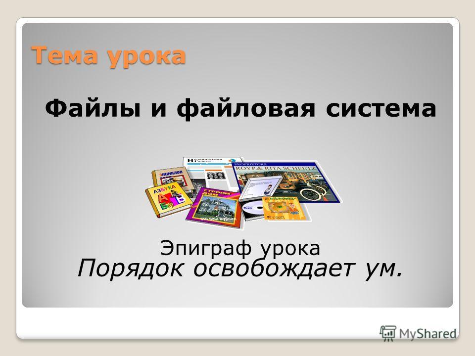 Тема урока Файлы и файловая система Эпиграф урока Порядок освобождает ум.