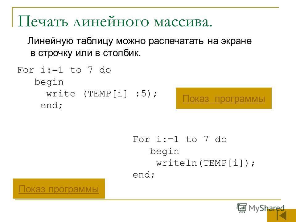 Печать линейного массива. Линейную таблицу можно распечатать на экране в строчку или в столбик. Показ программы For i:=1 to 7 do begin write (TEMP[i] :5); end; For i:=1 to 7 do begin writeln(TEMP[i]); end;