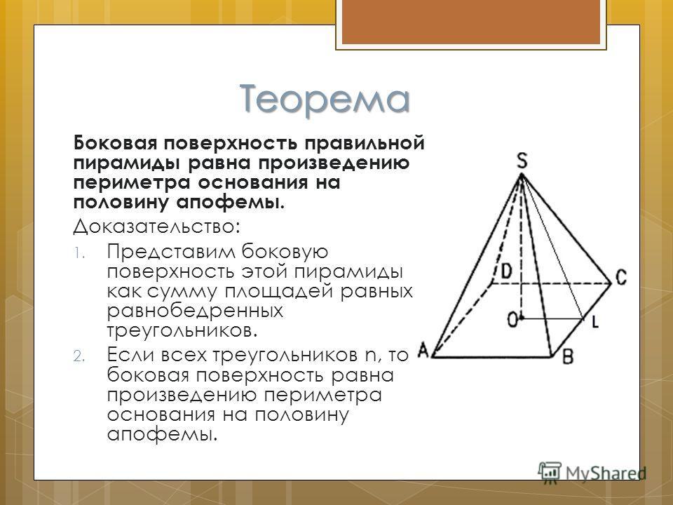 Теорема Боковая поверхность правильной пирамиды равна произведению периметра основания на половину апофемы. Доказательство: 1. Представим боковую поверхность этой пирамиды как сумму площадей равных равнобедренных треугольников. 2. Если всех треугольн