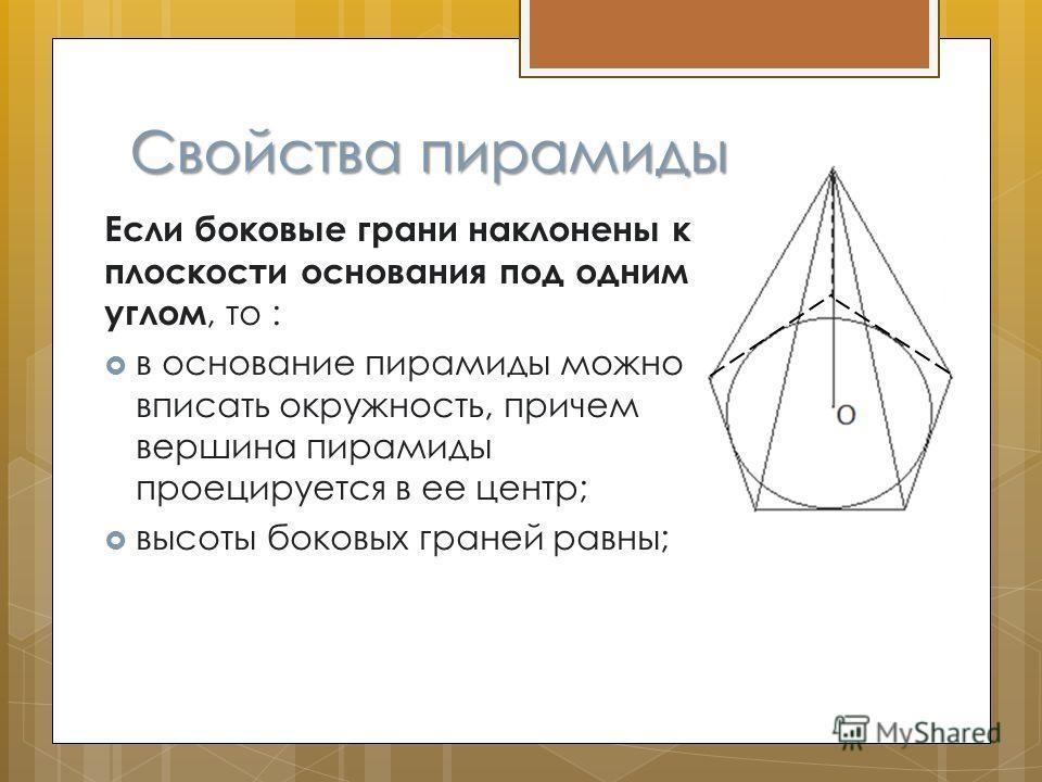 Свойства пирамиды Если боковые грани наклонены к плоскости основания под одним углом, то : в основание пирамиды можно вписать окружность, причем вершина пирамиды проецируется в ее центр; высоты боковых граней равны;